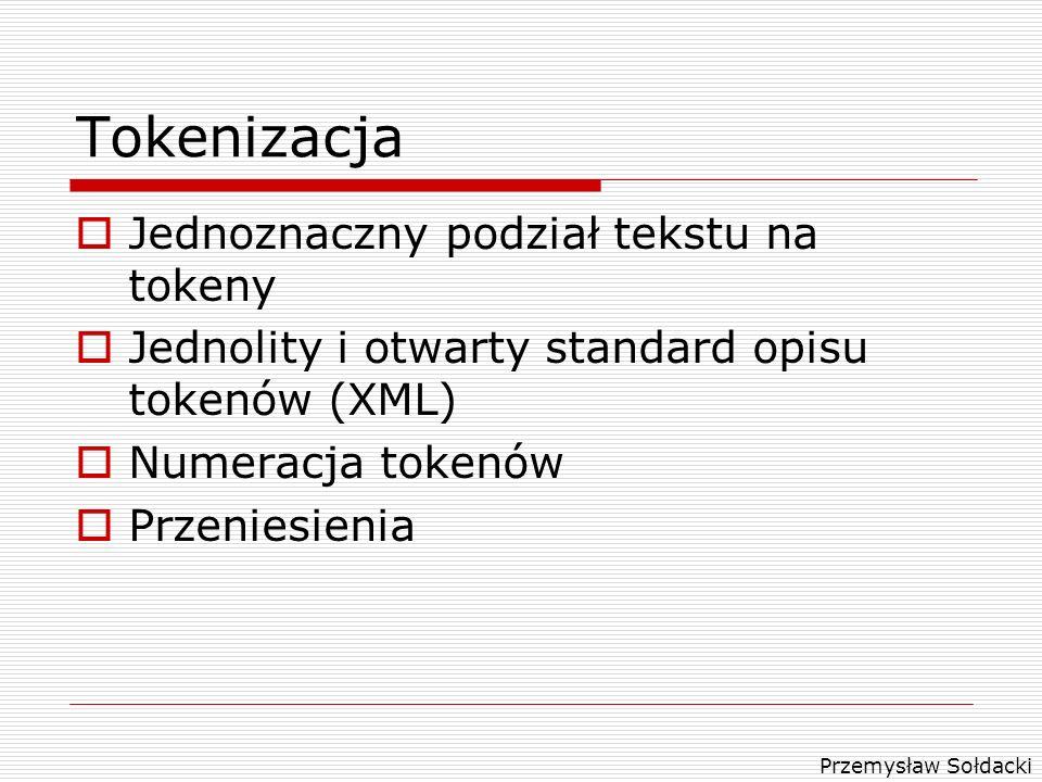 Przemysław Sołdacki Tokenizacja Jednoznaczny podział tekstu na tokeny Jednolity i otwarty standard opisu tokenów (XML) Numeracja tokenów Przeniesienia