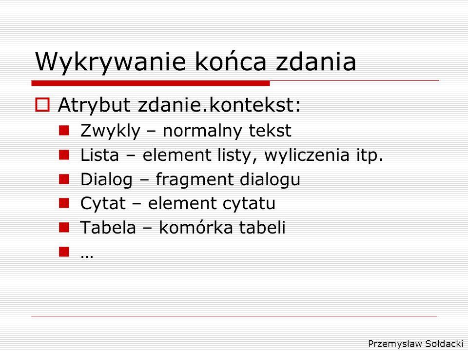 Przemysław Sołdacki Wykrywanie końca zdania Atrybut zdanie.kontekst: Zwykly – normalny tekst Lista – element listy, wyliczenia itp. Dialog – fragment