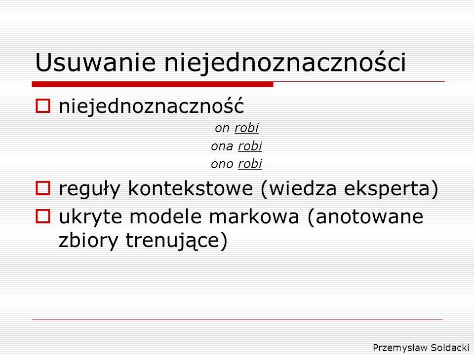 Przemysław Sołdacki Usuwanie niejednoznaczności niejednoznaczność on robi ona robi ono robi reguły kontekstowe (wiedza eksperta) ukryte modele markowa