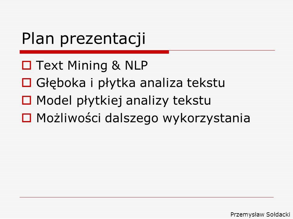 Przemysław Sołdacki Plan prezentacji Text Mining & NLP Głęboka i płytka analiza tekstu Model płytkiej analizy tekstu Możliwości dalszego wykorzystania