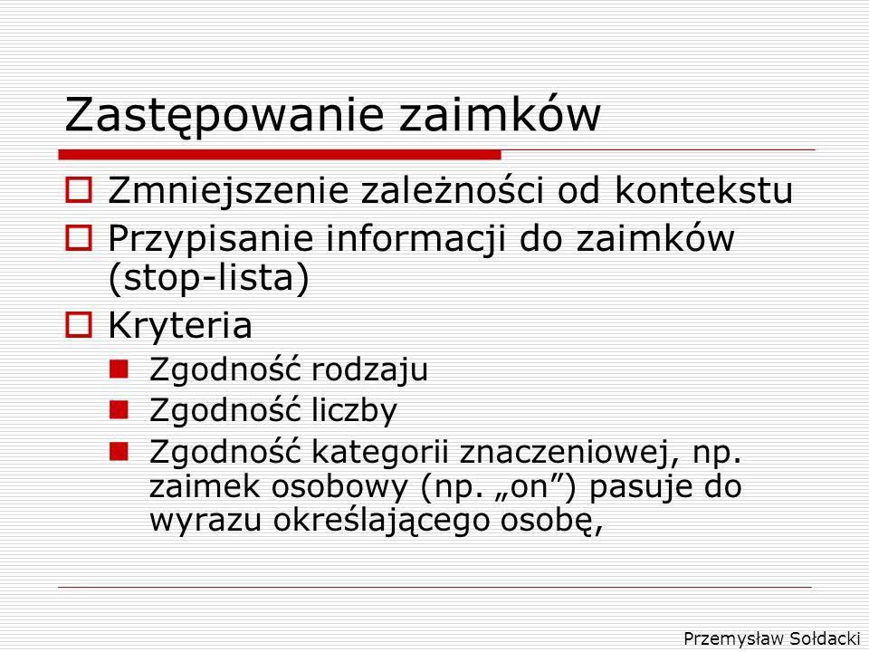 Przemysław Sołdacki Zastępowanie zaimków Zmniejszenie zależności od kontekstu Przypisanie informacji do zaimków (stop-lista) Kryteria Zgodność rodzaju