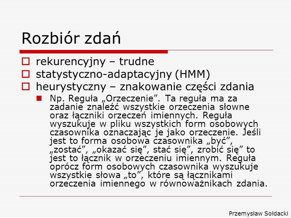 Przemysław Sołdacki Rozbiór zdań rekurencyjny – trudne statystyczno-adaptacyjny (HMM) heurystyczny – znakowanie części zdania Np. Reguła Orzeczenie. T