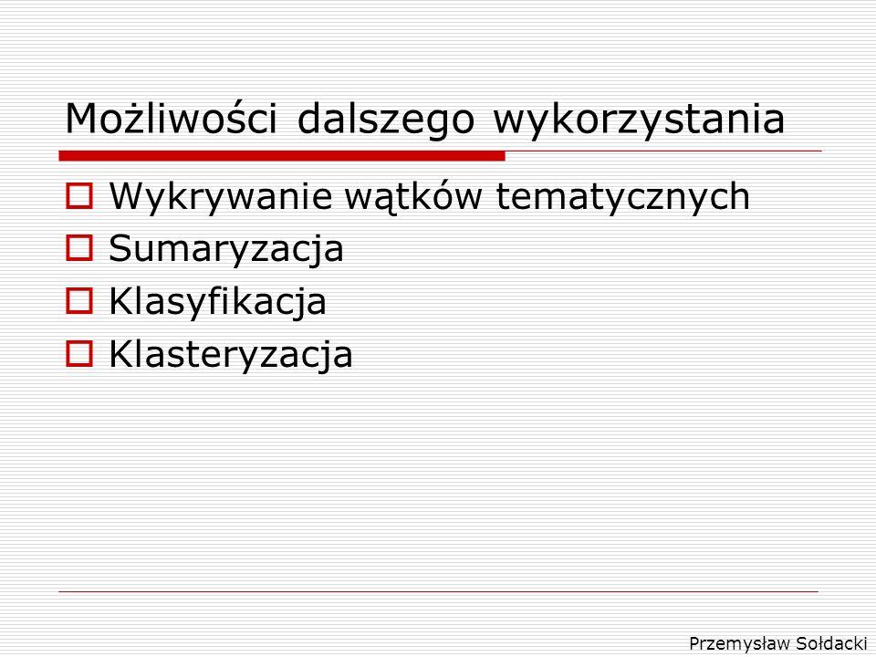 Przemysław Sołdacki Możliwości dalszego wykorzystania Wykrywanie wątków tematycznych Sumaryzacja Klasyfikacja Klasteryzacja