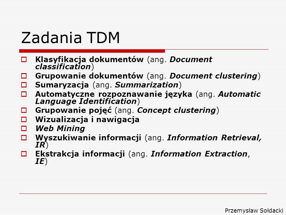 Przemysław Sołdacki Zadania TDM Klasyfikacja dokumentów (ang. Document classification) Grupowanie dokumentów (ang. Document clustering) Sumaryzacja (a