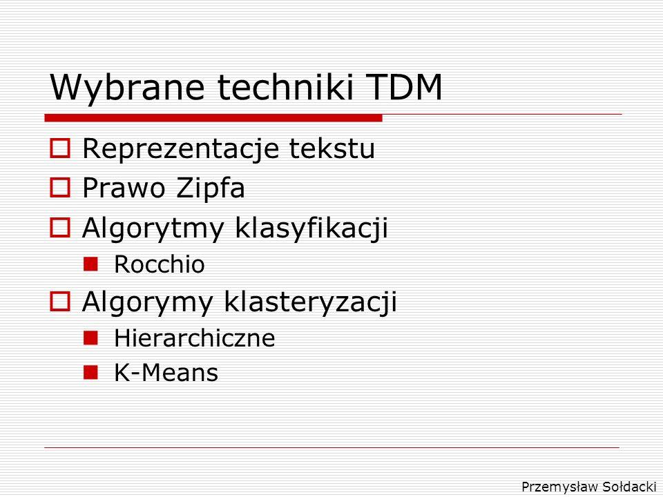 Przemysław Sołdacki Wybrane techniki TDM Reprezentacje tekstu Prawo Zipfa Algorytmy klasyfikacji Rocchio Algorymy klasteryzacji Hierarchiczne K-Means