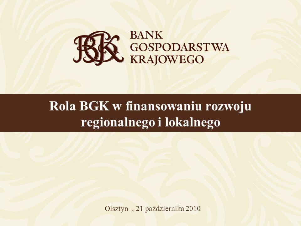 Rola BGK w finansowaniu rozwoju regionalnego i lokalnego Olsztyn, 21 października 2010