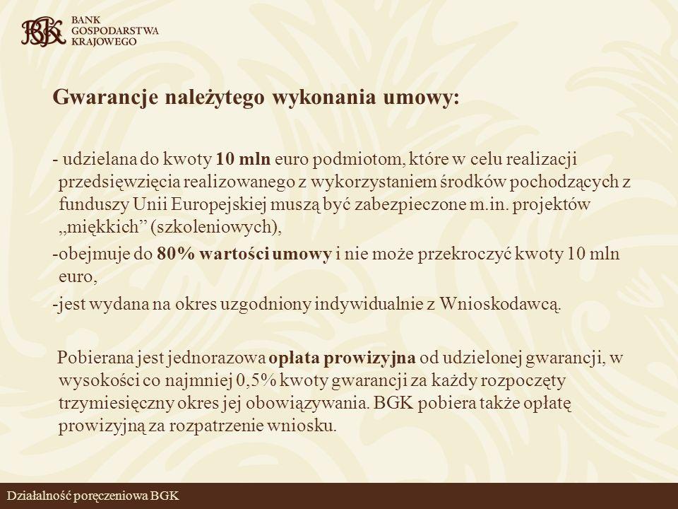 Działalność poręczeniowa BGK Gwarancje należytego wykonania umowy: - udzielana do kwoty 10 mln euro podmiotom, które w celu realizacji przedsięwzięcia