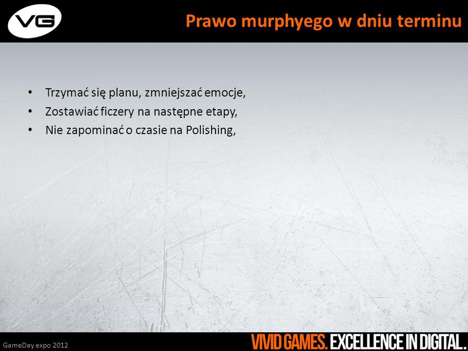 Trzymać się planu, zmniejszać emocje, Zostawiać ficzery na następne etapy, Nie zapominać o czasie na Polishing, GameDay expo 2012 Prawo murphyego w dn