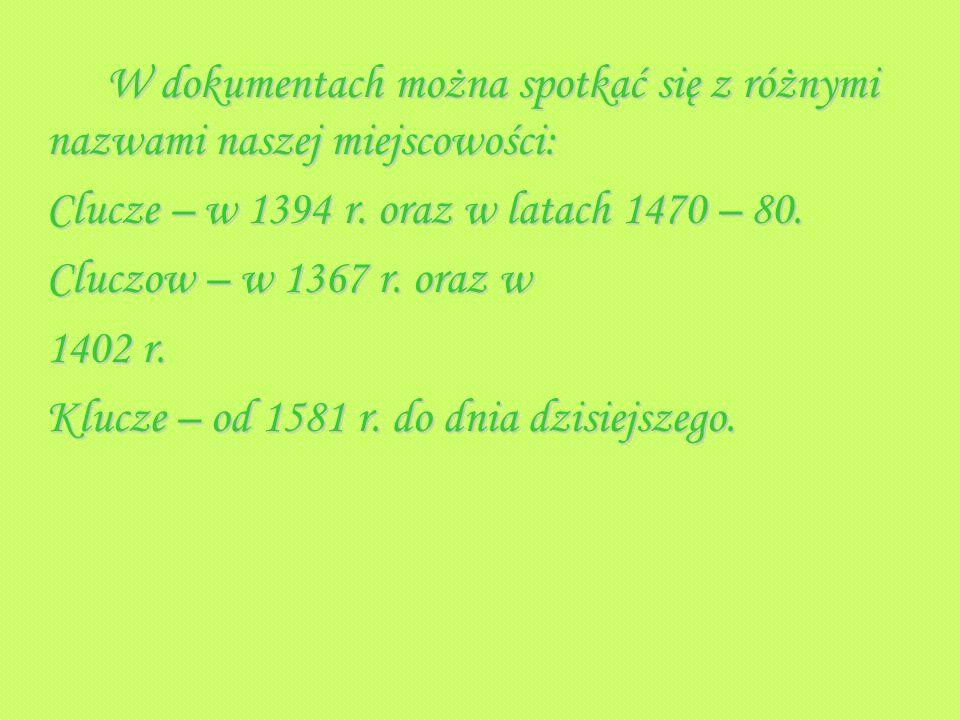 W dokumentach można spotkać się z różnymi nazwami naszej miejscowości: Clucze – w 1394 r. oraz w latach 1470 – 80. Cluczow – w 1367 r. oraz w 1402 r.