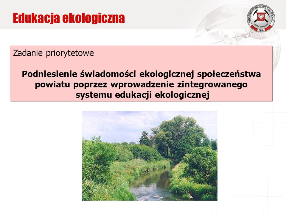 Edukacja ekologiczna Zadanie priorytetowe Podniesienie świadomości ekologicznej społeczeństwa powiatu poprzez wprowadzenie zintegrowanego systemu edukacji ekologicznej