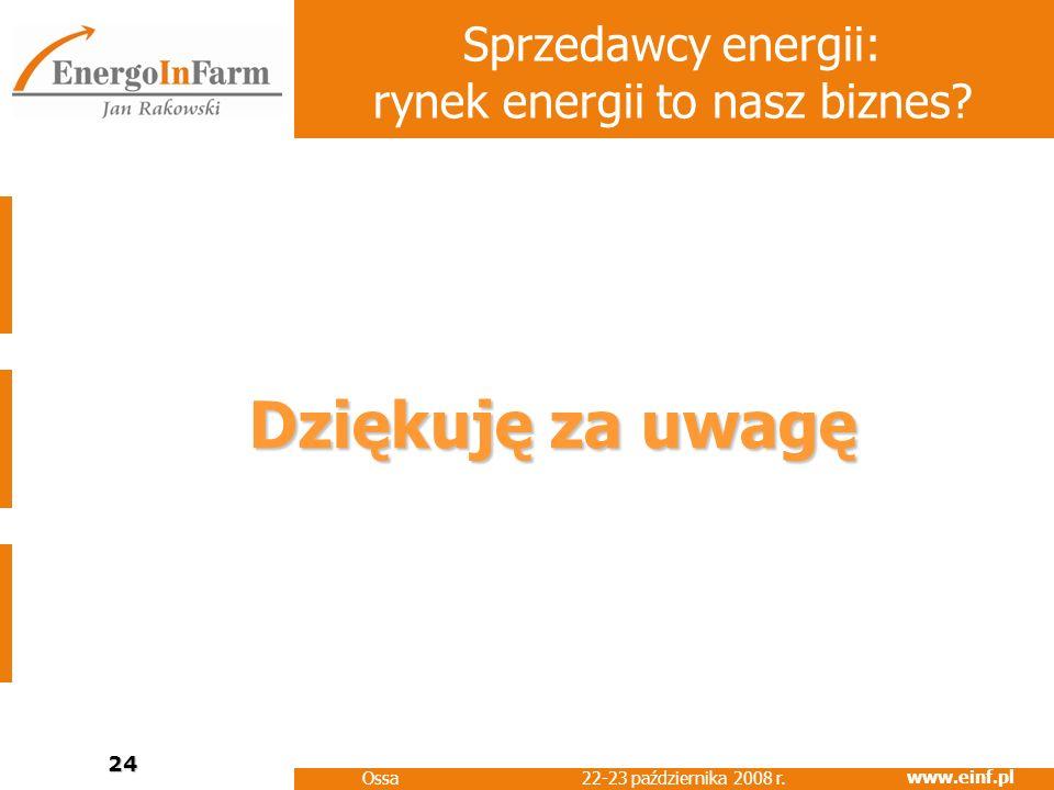 www.einf.pl 22-23 października 2008 r. Ossa 24 Sprzedawcy energii: rynek energii to nasz biznes? Dziękuję za uwagę