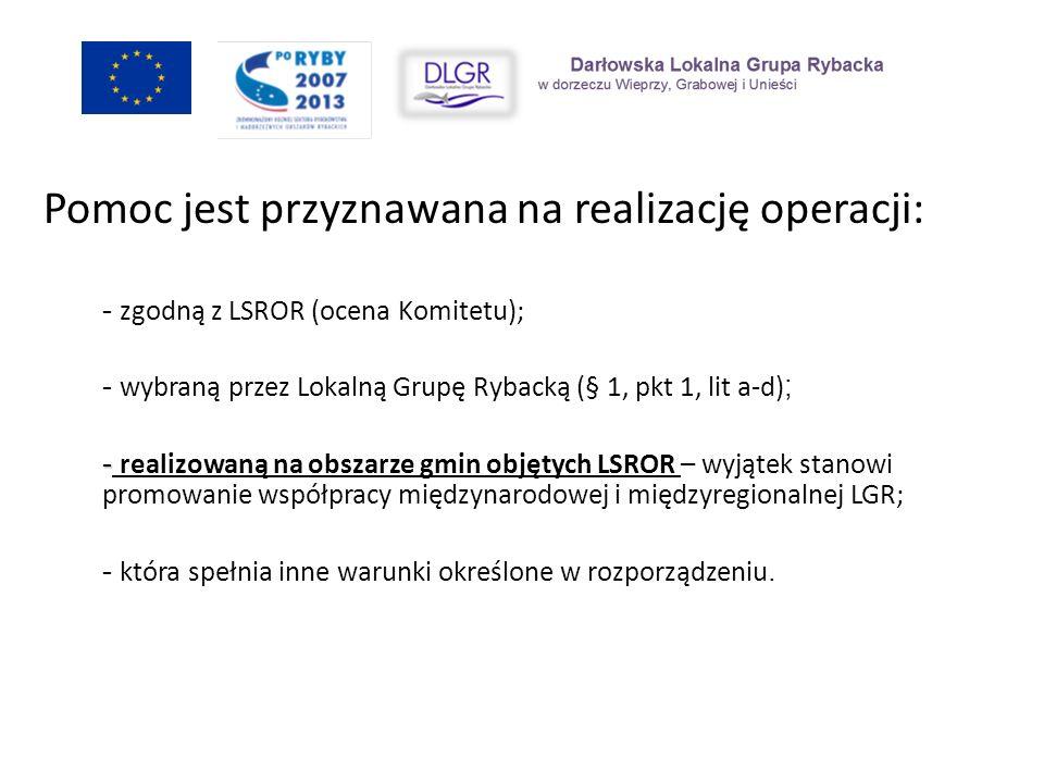 Pomoc jest przyznawana na realizację operacji: - zgodną z LSROR (ocena Komitetu); - wybraną przez Lokalną Grupę Rybacką (§ 1, pkt 1, lit a-d) ; - - re
