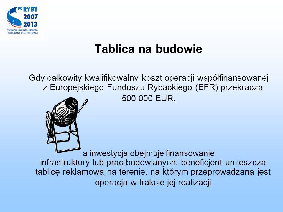 Tablica na budowie Gdy całkowity kwalifikowalny koszt operacji współfinansowanej z Europejskiego Funduszu Rybackiego (EFR) przekracza 500 000 EUR, a i