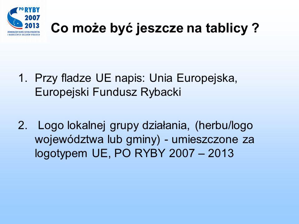 Co może być jeszcze na tablicy ? 1.Przy fladze UE napis: Unia Europejska, Europejski Fundusz Rybacki 2. Logo lokalnej grupy działania, (herbu/logo woj