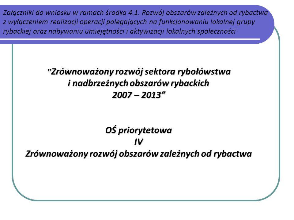 Zrównoważony rozwój sektora rybołówstwa i nadbrzeżnych obszarów rybackich 2007 – 2013 OŚ priorytetowa IV Zrównoważony rozwój obszarów zależnych od rybactwa Załączniki do wniosku w ramach środka 4.1.
