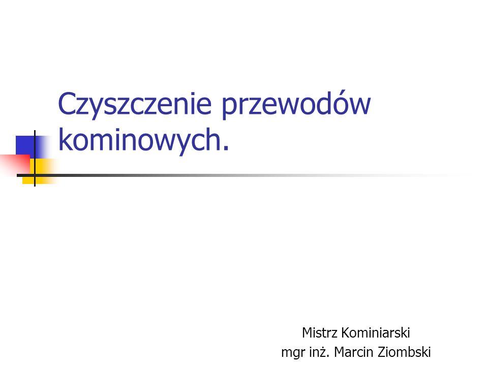 Czyszczenie przewodów kominowych. Mistrz Kominiarski mgr inż. Marcin Ziombski