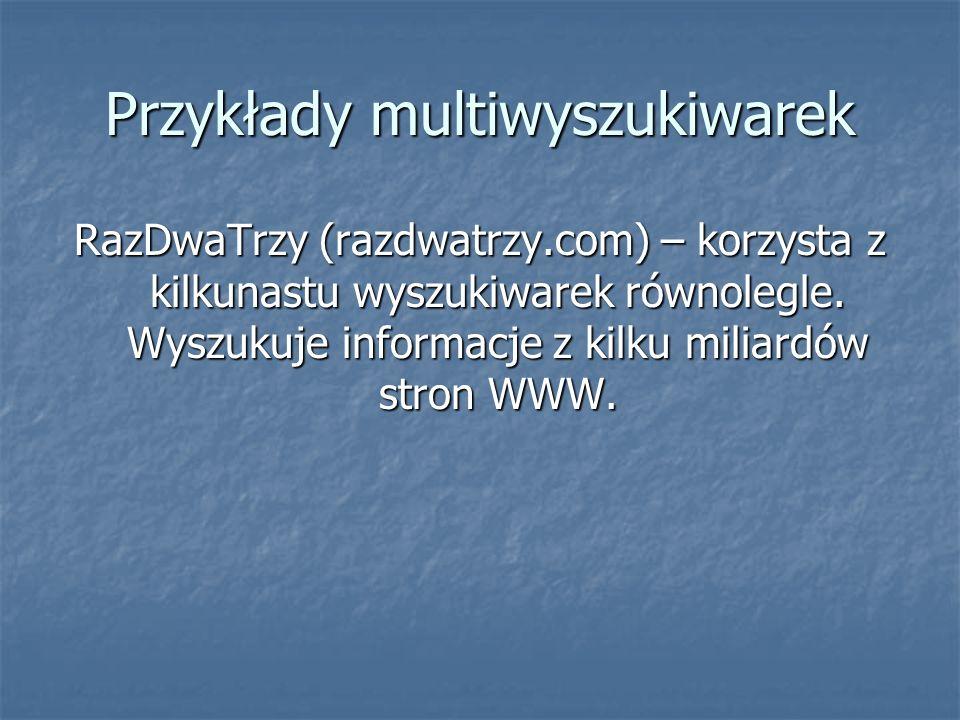 Przykłady multiwyszukiwarek RazDwaTrzy (razdwatrzy.com) – korzysta z kilkunastu wyszukiwarek równolegle.