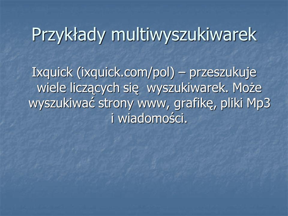 Przykłady multiwyszukiwarek Ixquick (ixquick.com/pol) – przeszukuje wiele liczących się wyszukiwarek.