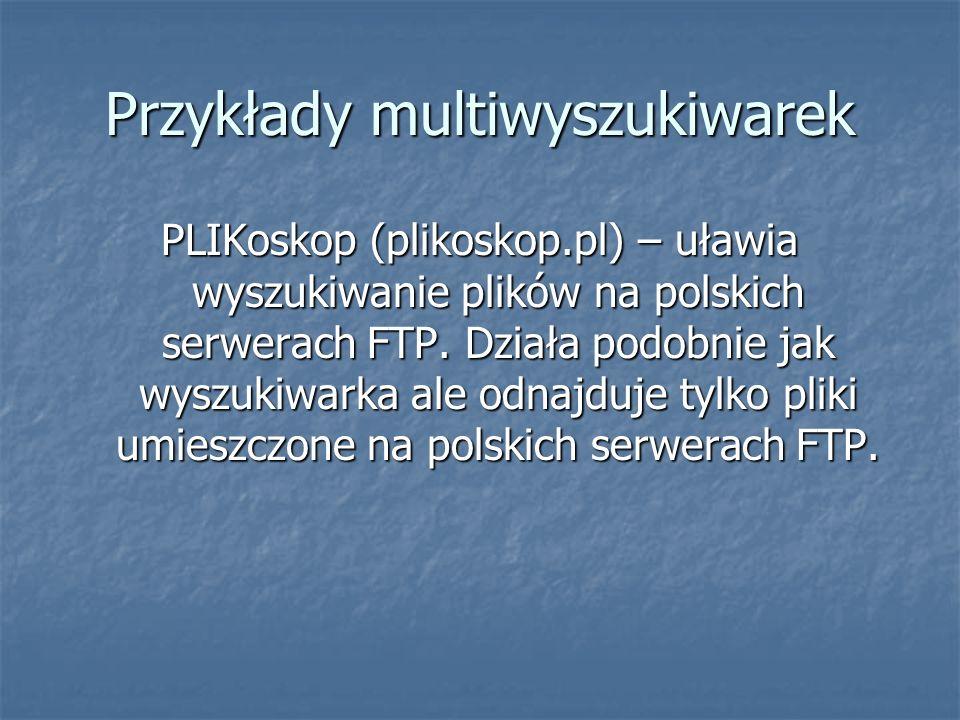 Przykłady multiwyszukiwarek PLIKoskop (plikoskop.pl) – uławia wyszukiwanie plików na polskich serwerach FTP.