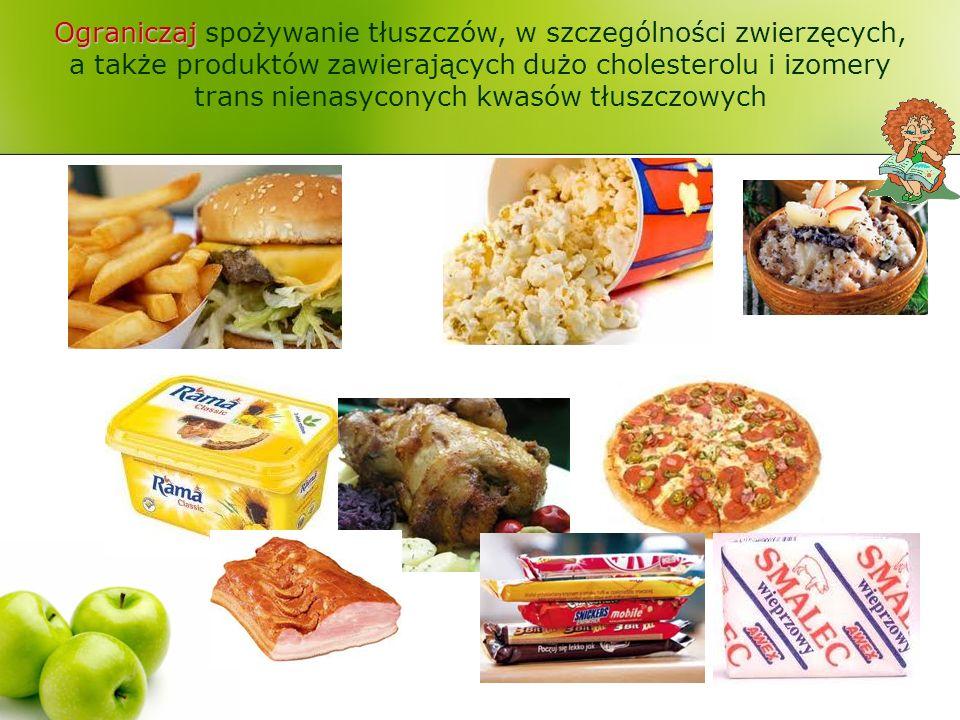 Ograniczaj Ograniczaj spożywanie tłuszczów, w szczególności zwierzęcych, a także produktów zawierających dużo cholesterolu i izomery trans nienasyconych kwasów tłuszczowych