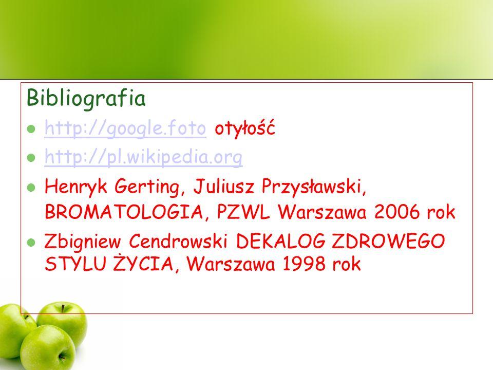 Bibliografia http://google.foto otyłość http://google.foto http://pl.wikipedia.org Henryk Gerting, Juliusz Przysławski, BROMATOLOGIA, PZWL Warszawa 2006 rok Zbigniew Cendrowski DEKALOG ZDROWEGO STYLU ŻYCIA, Warszawa 1998 rok