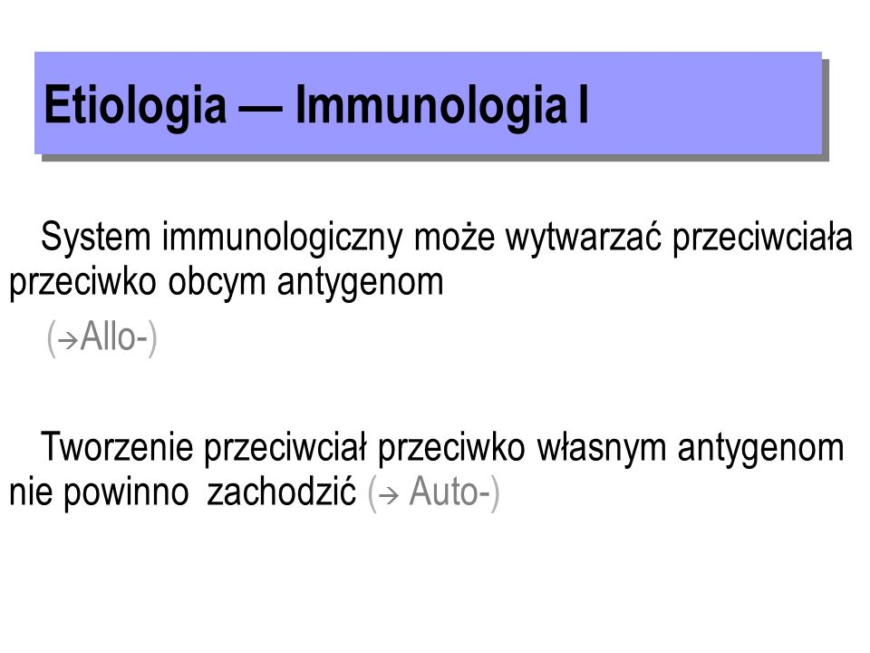 System immunologiczny może wytwarzać przeciwciała przeciwko obcym antygenom ( Allo-) Tworzenie przeciwciał przeciwko własnym antygenom nie powinno zachodzić ( Auto-)