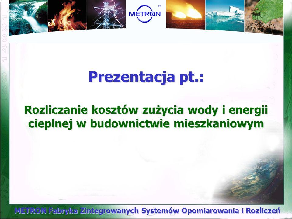 METRON Fabryka Zintegrowanych Systemów Opomiarowania i Rozliczeń Prezentacja pt.: Rozliczanie kosztów zużycia wody i energii cieplnej w budownictwie mieszkaniowym