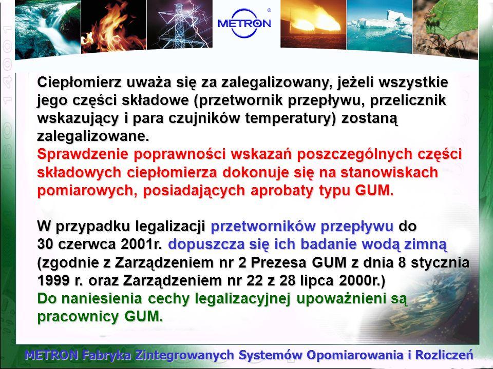 METRON Fabryka Zintegrowanych Systemów Opomiarowania i Rozliczeń Obowiązek legalizacji ciepłomierzy wprowadzono od 1 lipca 2000r. Okres ważności cechy