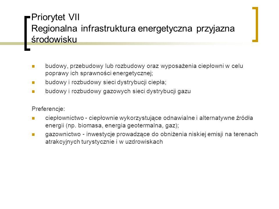 Priorytet VII Regionalna infrastruktura energetyczna przyjazna środowisku budowy, przebudowy lub rozbudowy oraz wyposażenia ciepłowni w celu poprawy ich sprawności energetycznej; budowy i rozbudowy sieci dystrybucji ciepła; budowy i rozbudowy gazowych sieci dystrybucji gazu Preferencje: ciepłownictwo - ciepłownie wykorzystujące odnawialne i alternatywne źródła energii (np.