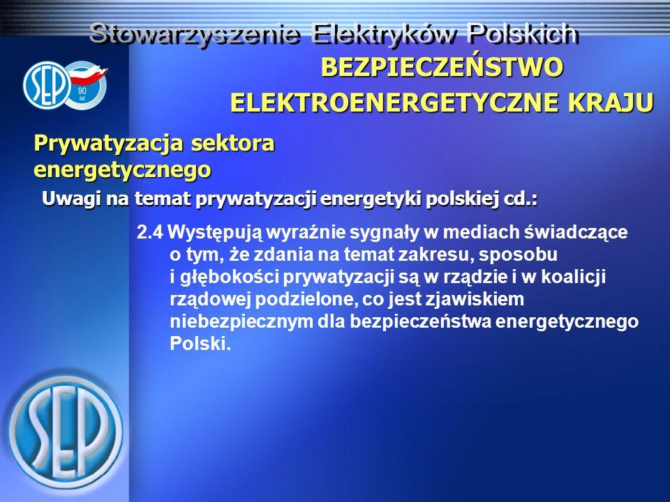 Prywatyzacja sektora energetycznego Uwagi na temat prywatyzacji energetyki polskiej cd.: BEZPIECZEŃSTWO ELEKTROENERGETYCZNE KRAJU 2.4 Występują wyraźnie sygnały w mediach świadczące o tym, że zdania na temat zakresu, sposobu i głębokości prywatyzacji są w rządzie i w koalicji rządowej podzielone, co jest zjawiskiem niebezpiecznym dla bezpieczeństwa energetycznego Polski.