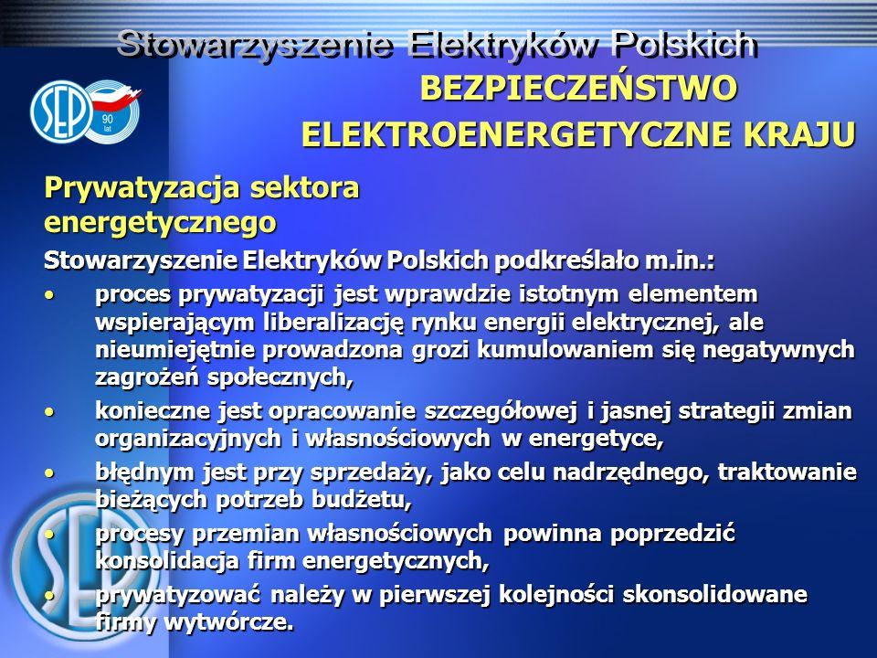 Prywatyzacja sektora energetycznego Stowarzyszenie Elektryków Polskich podkreślało m.in.: proces prywatyzacji jest wprawdzie istotnym elementem wspierającym liberalizację rynku energii elektrycznej, ale nieumiejętnie prowadzona grozi kumulowaniem się negatywnych zagrożeń społecznych,proces prywatyzacji jest wprawdzie istotnym elementem wspierającym liberalizację rynku energii elektrycznej, ale nieumiejętnie prowadzona grozi kumulowaniem się negatywnych zagrożeń społecznych, konieczne jest opracowanie szczegółowej i jasnej strategii zmian organizacyjnych i własnościowych w energetyce,konieczne jest opracowanie szczegółowej i jasnej strategii zmian organizacyjnych i własnościowych w energetyce, błędnym jest przy sprzedaży, jako celu nadrzędnego, traktowanie bieżących potrzeb budżetu,błędnym jest przy sprzedaży, jako celu nadrzędnego, traktowanie bieżących potrzeb budżetu, procesy przemian własnościowych powinna poprzedzić konsolidacja firm energetycznych,procesy przemian własnościowych powinna poprzedzić konsolidacja firm energetycznych, prywatyzować należy w pierwszej kolejności skonsolidowane firmy wytwórcze.prywatyzować należy w pierwszej kolejności skonsolidowane firmy wytwórcze.