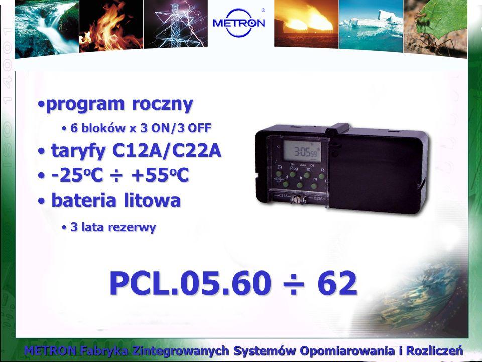 METRON Fabryka Zintegrowanych Systemów Opomiarowania i Rozliczeń PCL.05.60 ÷ 62 program rocznyprogram roczny 6 bloków x 3 ON/3 OFF 6 bloków x 3 ON/3 OFF taryfy C12A/C22A taryfy C12A/C22A -25 o C ÷ +55 o C -25 o C ÷ +55 o C bateria litowa bateria litowa 3 lata rezerwy 3 lata rezerwy