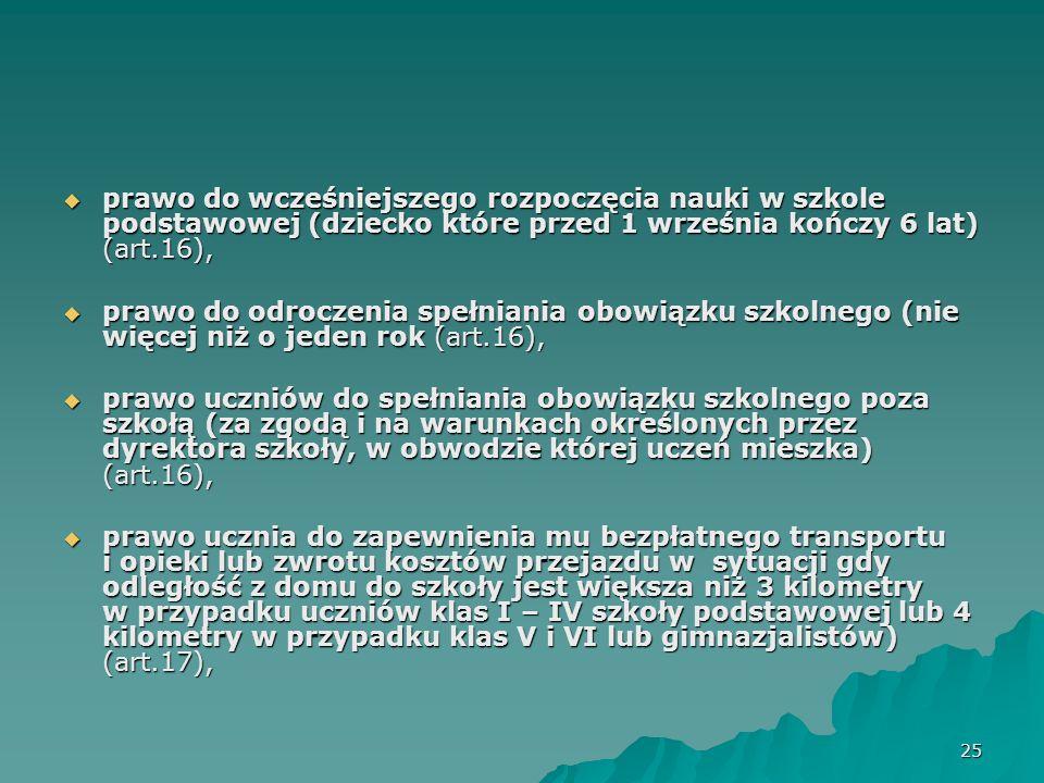 26 prawo ucznia do bezpłatnego transportu i opieki przysługujące uczniom niepełnosprawnym w czasie przewozu do najbliższej szkoły podstawowej, gimnazjum lub ośrodka albo zwrot kosztów przejazdu ucznia i opiekuna środkami komunikacji publicznej, jeżeli dowożenie zapewniają rodzice (art.17), prawo ucznia do bezpłatnego transportu i opieki przysługujące uczniom niepełnosprawnym w czasie przewozu do najbliższej szkoły podstawowej, gimnazjum lub ośrodka albo zwrot kosztów przejazdu ucznia i opiekuna środkami komunikacji publicznej, jeżeli dowożenie zapewniają rodzice (art.17), prawo ucznia do tego aby rodzice zapewnili mu warunki umożliwiające przygotowanie się do zajęć szkolnych (art.18), prawo ucznia do tego aby rodzice zapewnili mu warunki umożliwiające przygotowanie się do zajęć szkolnych (art.18), prawo ucznia do wniesienia odwołania do kuratora oświaty od decyzji dotyczącej skreślenia z listy uczniów (w przypadku braku podstaw do natychmiastowej wykonalności decyzji, uczeń ma prawo przez 14 dni nadal chodzić do szkoły i w tym czasie wnosić do kuratora oświaty odwołanie – skreślenie dotyczy tylko uczniów nie objętych obowiązkiem szkolnym) (art.39).