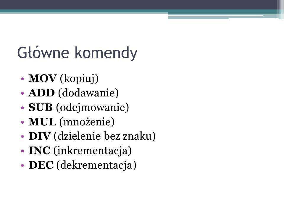 Główne komendy MOV (kopiuj) ADD (dodawanie) SUB (odejmowanie) MUL (mnożenie) DIV (dzielenie bez znaku) INC (inkrementacja) DEC (dekrementacja)