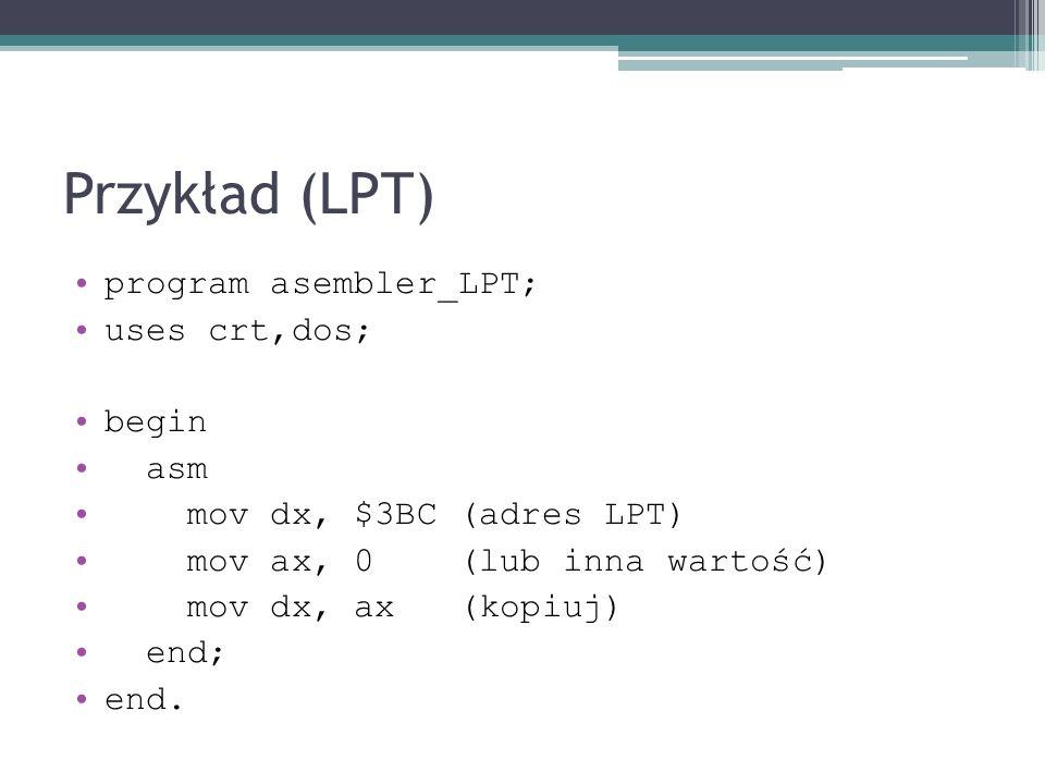 Przykład (LPT) program asembler_LPT; uses crt,dos; begin asm mov dx, $3BC (adres LPT) mov ax, 0 (lub inna wartość) mov dx, ax (kopiuj) end; end.
