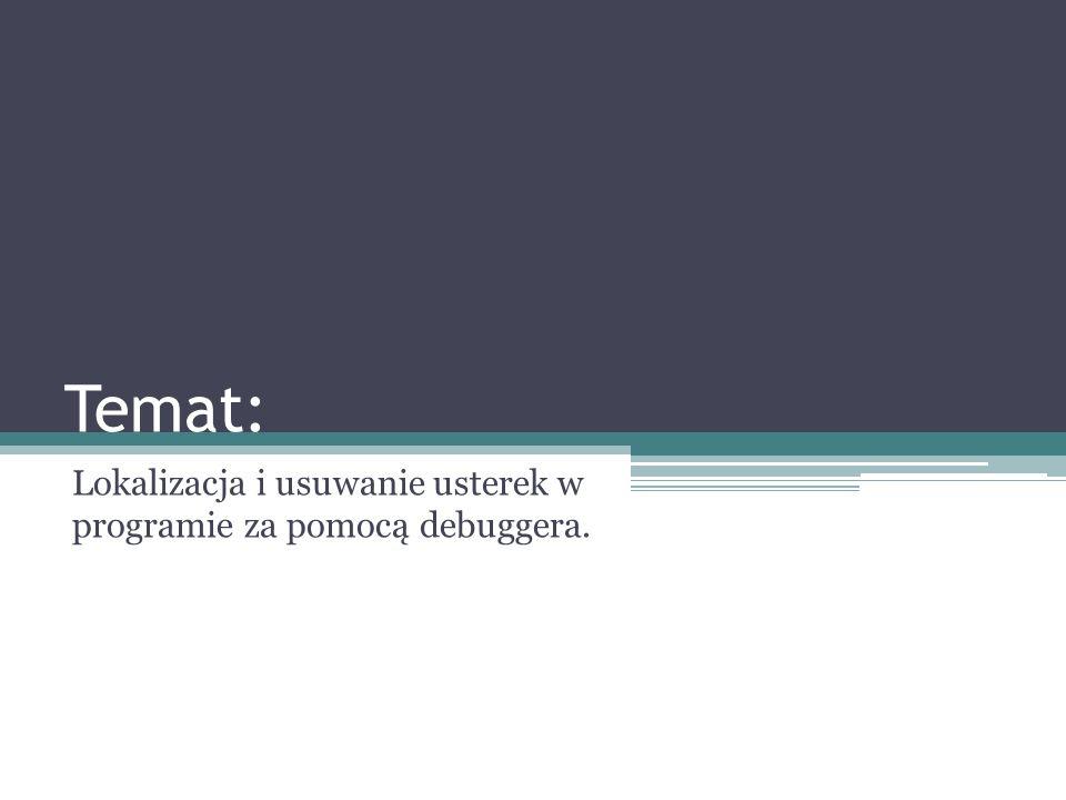 Temat: Lokalizacja i usuwanie usterek w programie za pomocą debuggera.