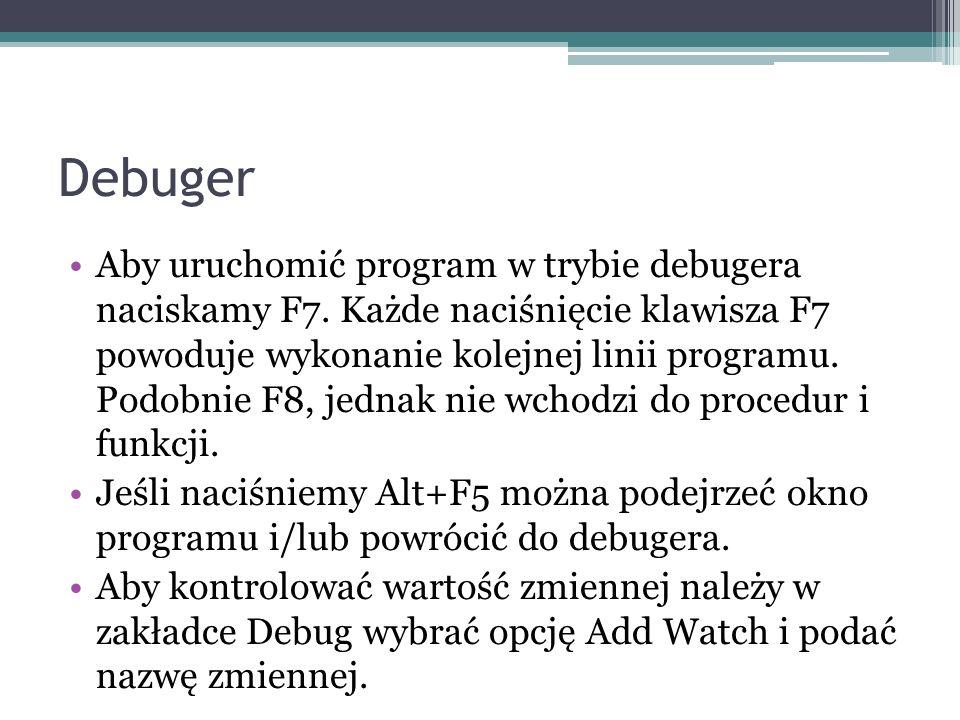 Debuger Aby uruchomić program w trybie debugera naciskamy F7. Każde naciśnięcie klawisza F7 powoduje wykonanie kolejnej linii programu. Podobnie F8, j
