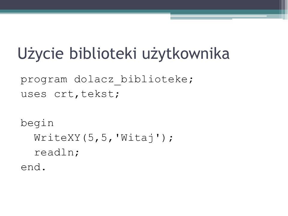 Użycie biblioteki użytkownika program dolacz_biblioteke; uses crt,tekst; begin WriteXY(5,5,'Witaj'); readln; end.
