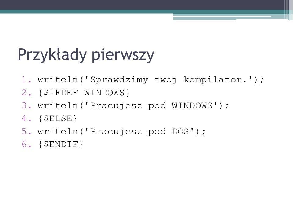 Przykłady pierwszy 1.writeln('Sprawdzimy twoj kompilator.'); 2.{$IFDEF WINDOWS} 3.writeln('Pracujesz pod WINDOWS'); 4.{$ELSE} 5.writeln('Pracujesz pod