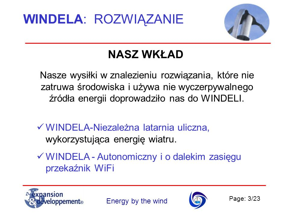 Page: 4/23 Energy by the wind WINDELA: ROZWIĄZANIE Oświetlenie terenów publicznych – to jeden z największych konsumentów energii Wydatki na energię związaną z oświetleniem ulic stanowią statystycznie około 35% w wydatkach na energię elektryczną budżetów lokalnych w samorządach.