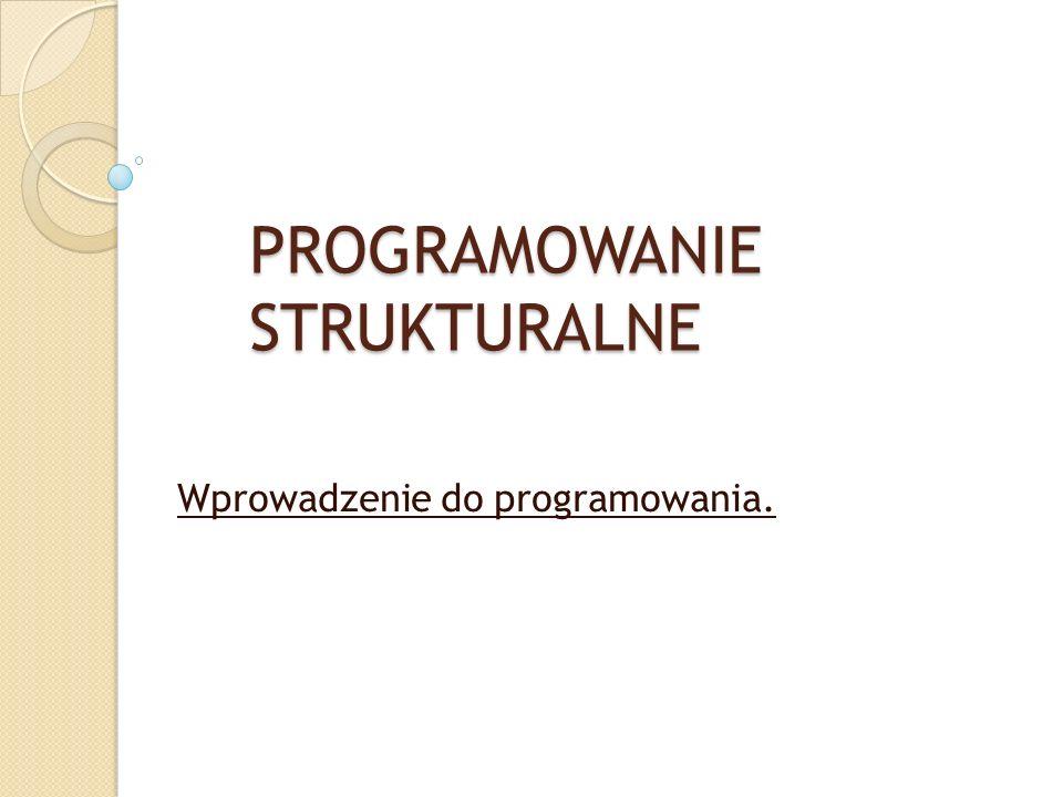 PROGRAMOWANIE STRUKTURALNE Wprowadzenie do programowania.
