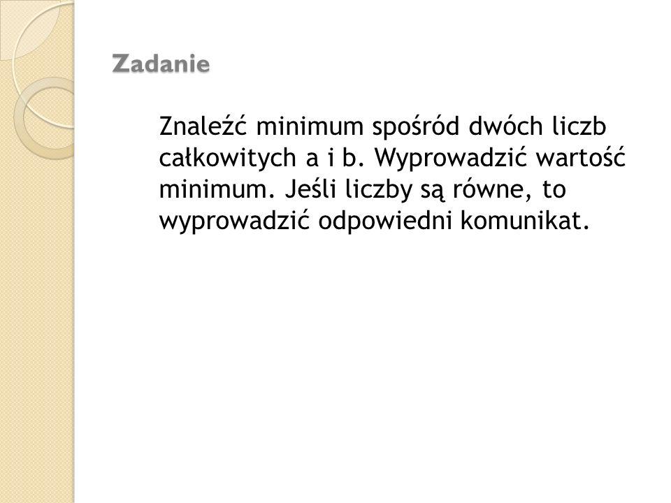 Zadanie Znaleźć minimum spośród dwóch liczb całkowitych a i b. Wyprowadzić wartość minimum. Jeśli liczby są równe, to wyprowadzić odpowiedni komunikat