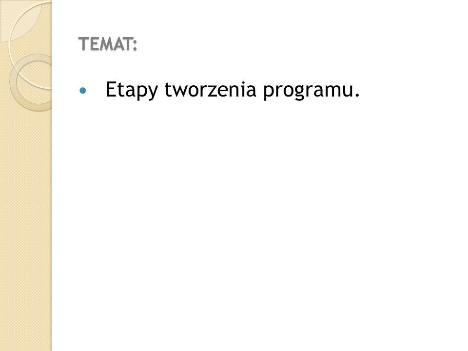 TEMAT: Etapy tworzenia programu.
