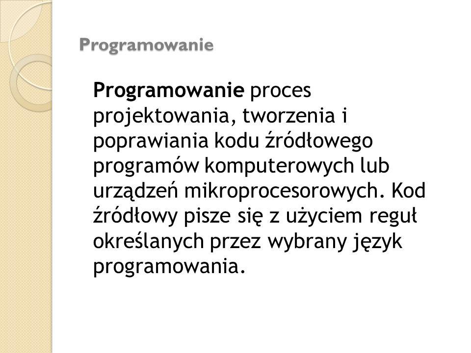 Programowanie Programowanie Programowanie proces projektowania, tworzenia i poprawiania kodu źródłowego programów komputerowych lub urządzeń mikroproc