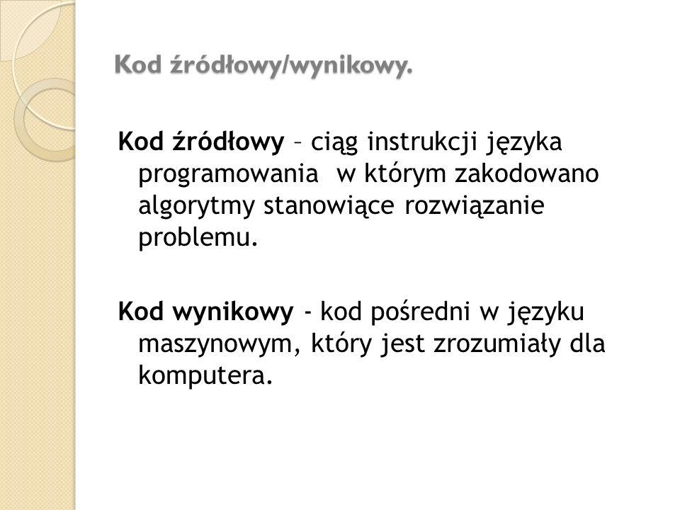 Kod źródłowy/wynikowy. Kod źródłowy – ciąg instrukcji języka programowania w którym zakodowano algorytmy stanowiące rozwiązanie problemu. Kod wynikowy