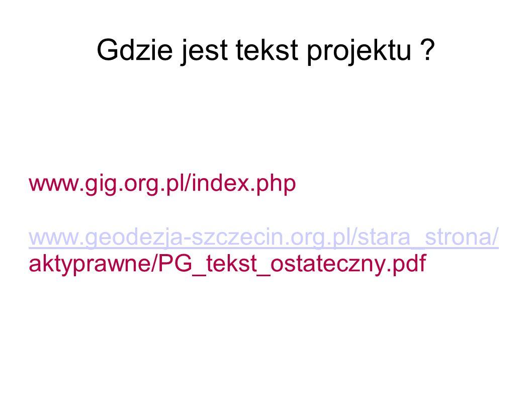 Gdzie jest tekst projektu ? www.gig.org.pl/index.php www.geodezja-szczecin.org.pl/stara_strona/ aktyprawne/PG_tekst_ostateczny.pdf