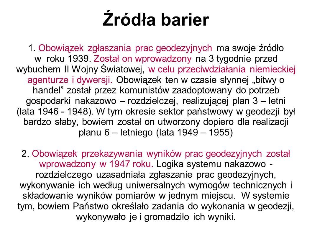Źródła barier 1. Obowiązek zgłaszania prac geodezyjnych ma swoje źródło w roku 1939. Został on wprowadzony na 3 tygodnie przed wybuchem II Wojny Świat