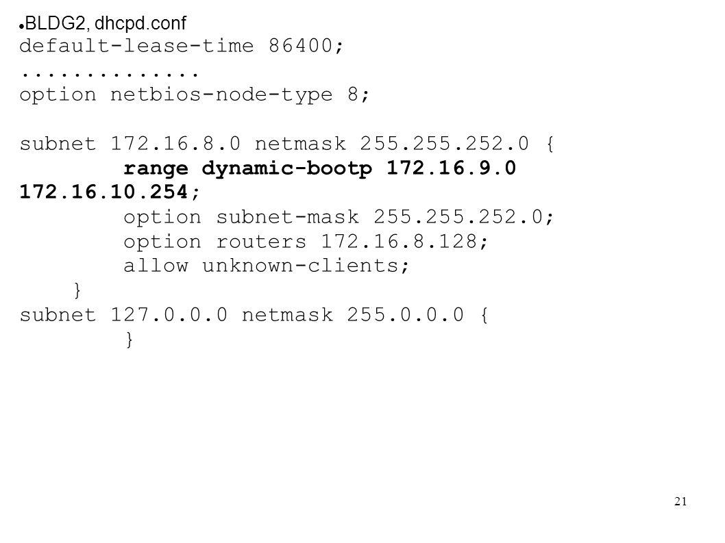 21 BLDG2, dhcpd.conf default-lease-time 86400;.............. option netbios-node-type 8; subnet 172.16.8.0 netmask 255.255.252.0 { range dynamic-bootp