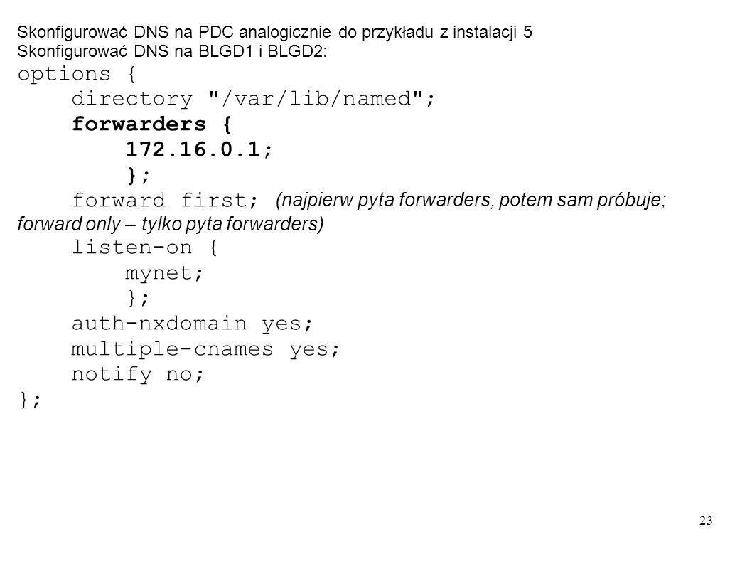 23 Skonfigurować DNS na PDC analogicznie do przykładu z instalacji 5 Skonfigurować DNS na BLGD1 i BLGD2: options { directory