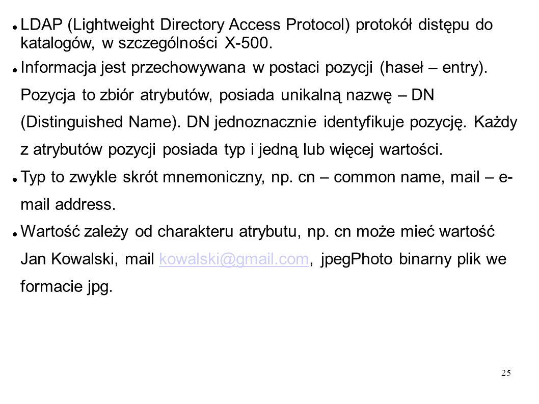 25 LDAP (Lightweight Directory Access Protocol) protokół distępu do katalogów, w szczególności X-500. Informacja jest przechowywana w postaci pozycji